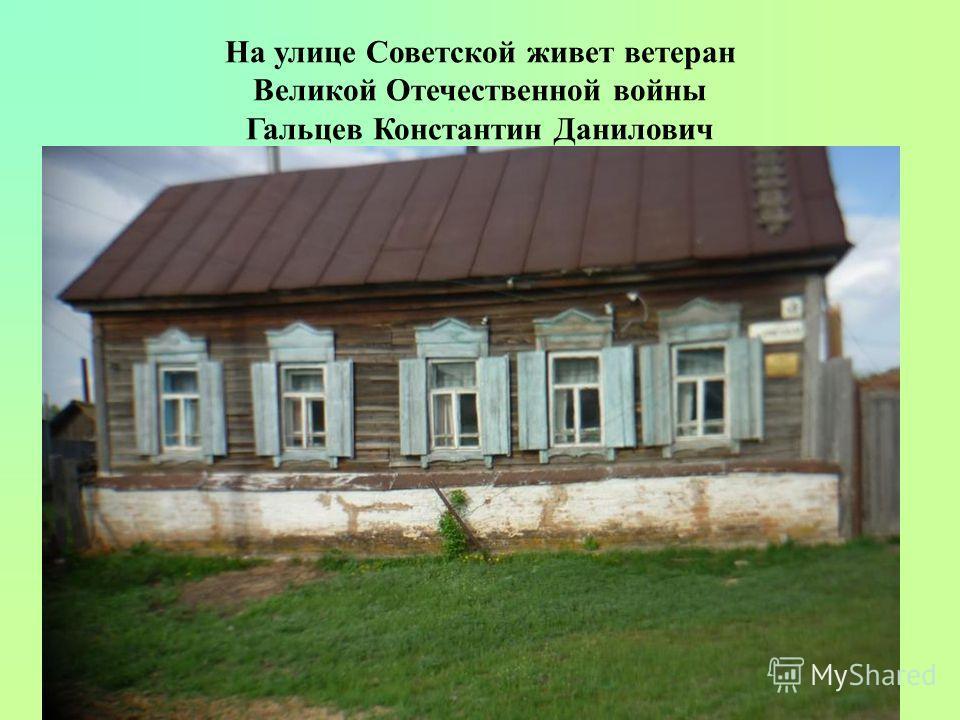 На улице Советской живет ветеран Великой Отечественной войны Гальцев Константин Данилович