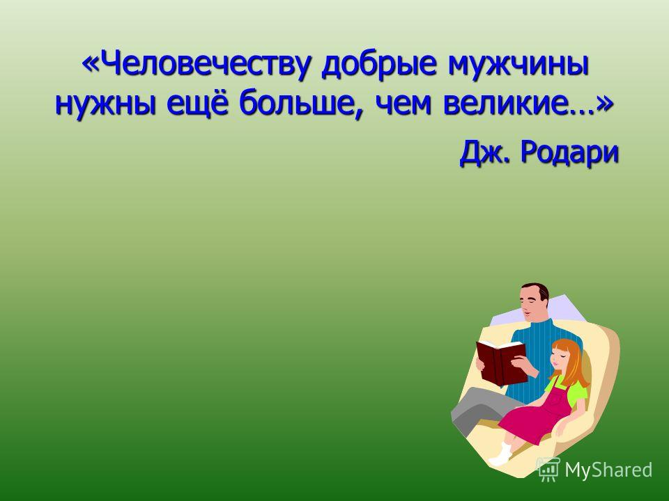 «Человечеству добрые мужчины нужны ещё больше, чем великие…» Дж. Родари