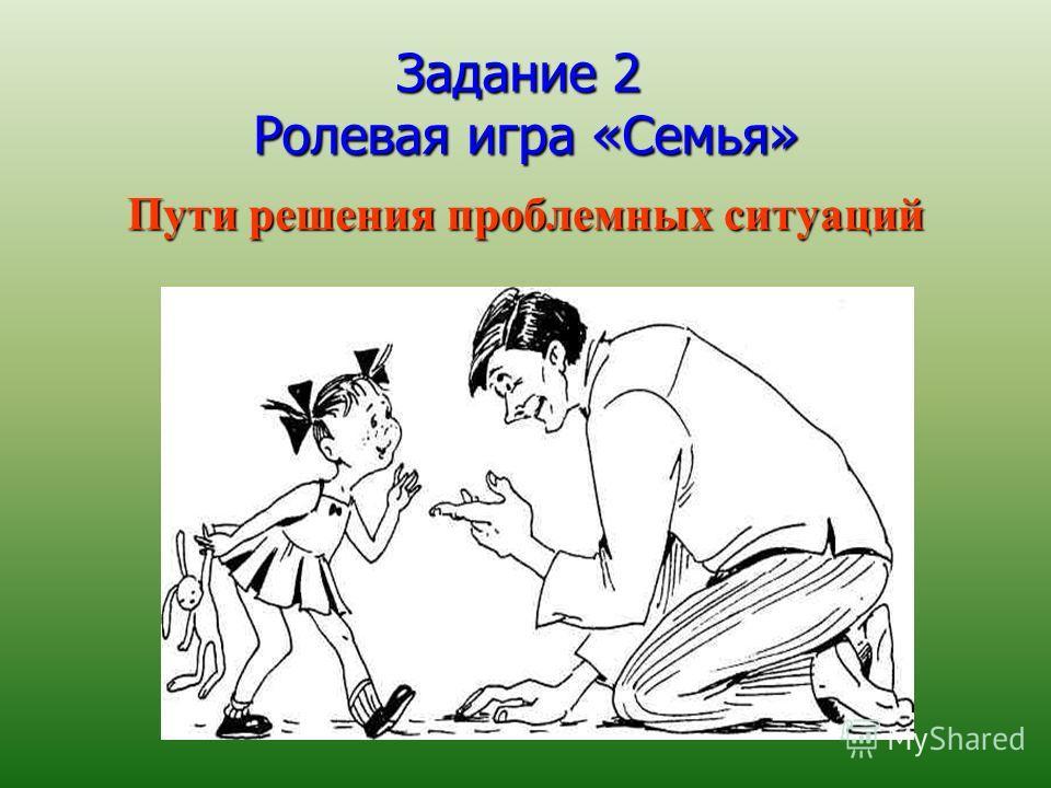 Задание 2 Ролевая игра «Семья» Пути решения проблемных ситуаций