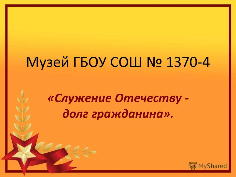Музей ГБОУ СОШ 1370-4 «Служение Отечеству - долг гражданина».