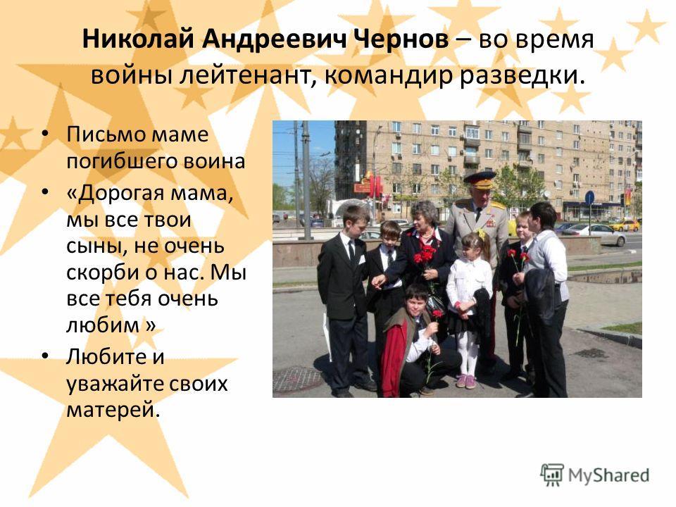 Николай Андреевич Чернов – во время войны лейтенант, командир разведки. Письмо маме погибшего воина «Дорогая мама, мы все твои сыны, не очень скорби о нас. Мы все тебя очень любим » Любите и уважайте своих матерей.