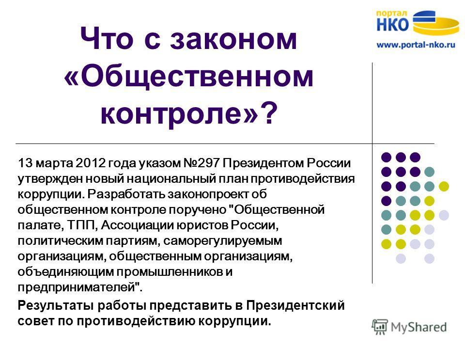 Что с законом «Общественном контроле»? 13 марта 2012 года указом 297 Президентом России утвержден новый национальный план противодействия коррупции. Разработать законопроект об общественном контроле поручено