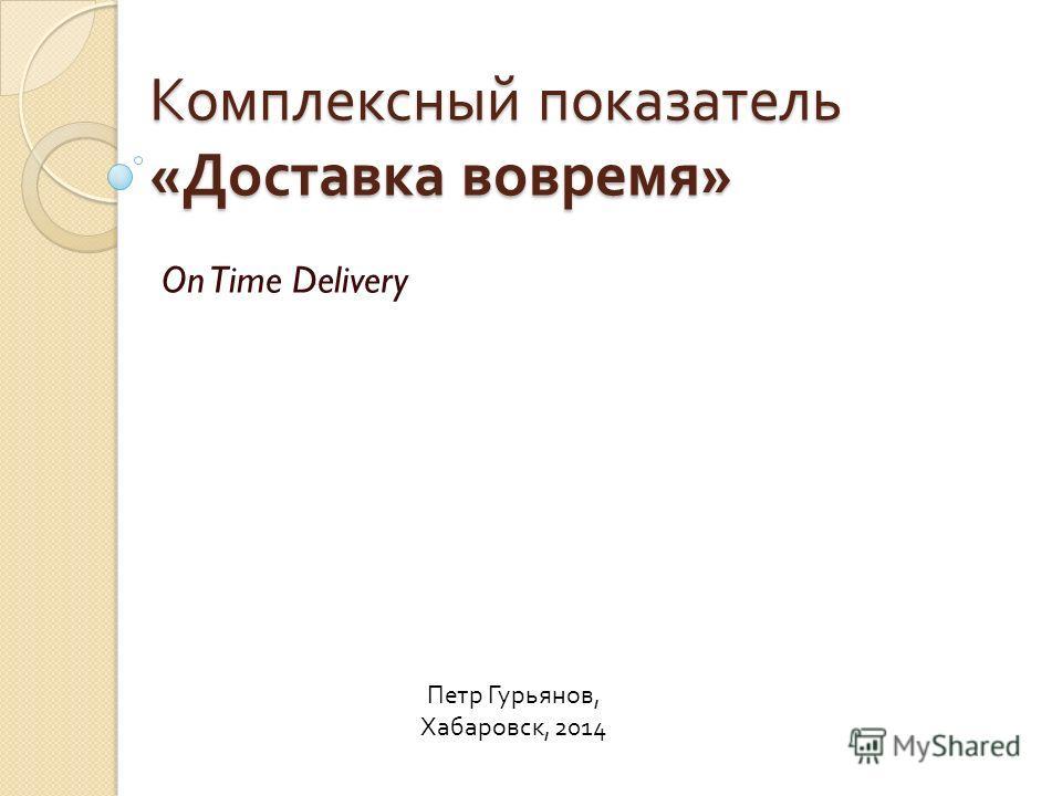 Комплексный показатель « Доставка вовремя » On Time Delivery Петр Гурьянов, Хабаровск, 2014