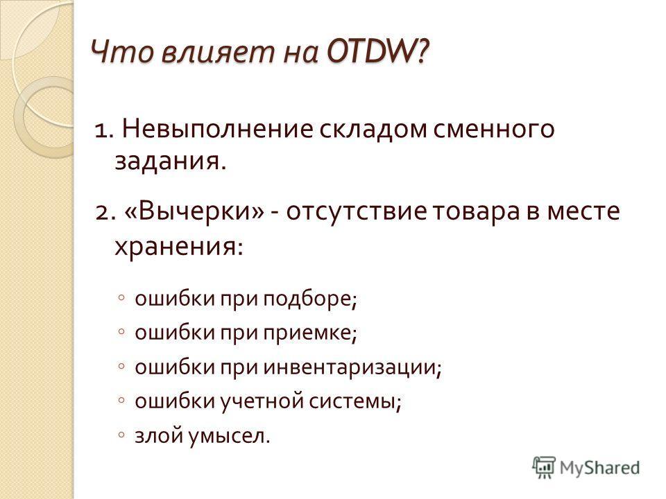 Что влияет на OTDW? 1. Невыполнение складом сменного задания. 2. « Вычерки » - отсутствие товара в месте хранения : ошибки при подборе ; ошибки при приемке ; ошибки при инвентаризации ; ошибки учетной системы ; злой умысел.