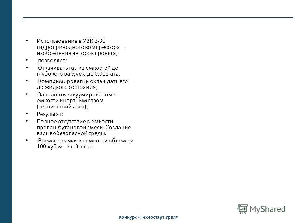 Конкурс «Техностарт:Урал» Использование в УВК 2-30 гидроприводного компрессора – изобретения авторов проекта, позволяет: Откачивать газ из емкостей до глубокого вакуума до 0,001 ата; Компримировать и охлаждать его до жидкого состояния; Заполнять ваку