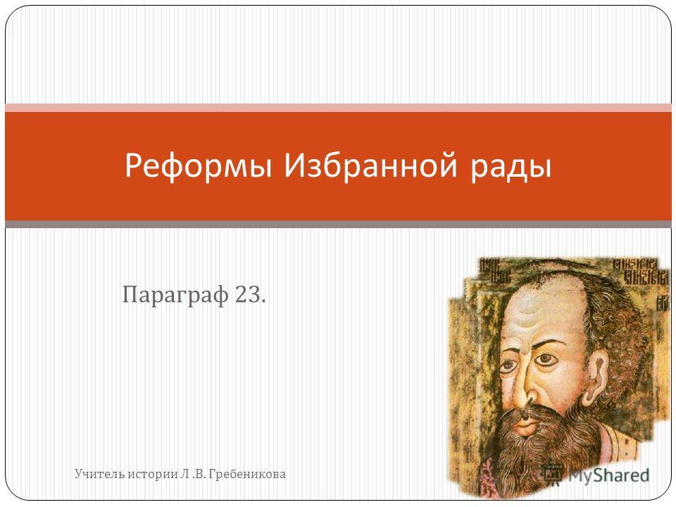 Параграф 23. Реформы Избранной рады Учитель истории Л. В. Гребеникова