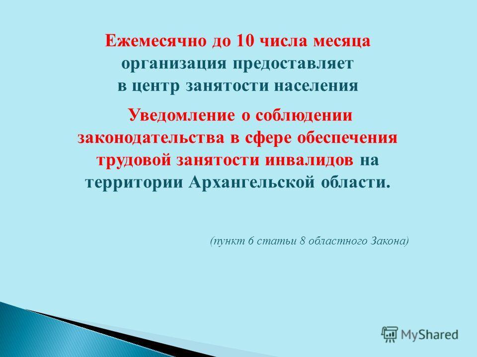 Ежемесячно до 10 числа месяца организация предоставляет в центр занятости населения Уведомление о соблюдении законодательства в сфере обеспечения трудовой занятости инвалидов на территории Архангельской области. (пункт 6 статьи 8 областного Закона)
