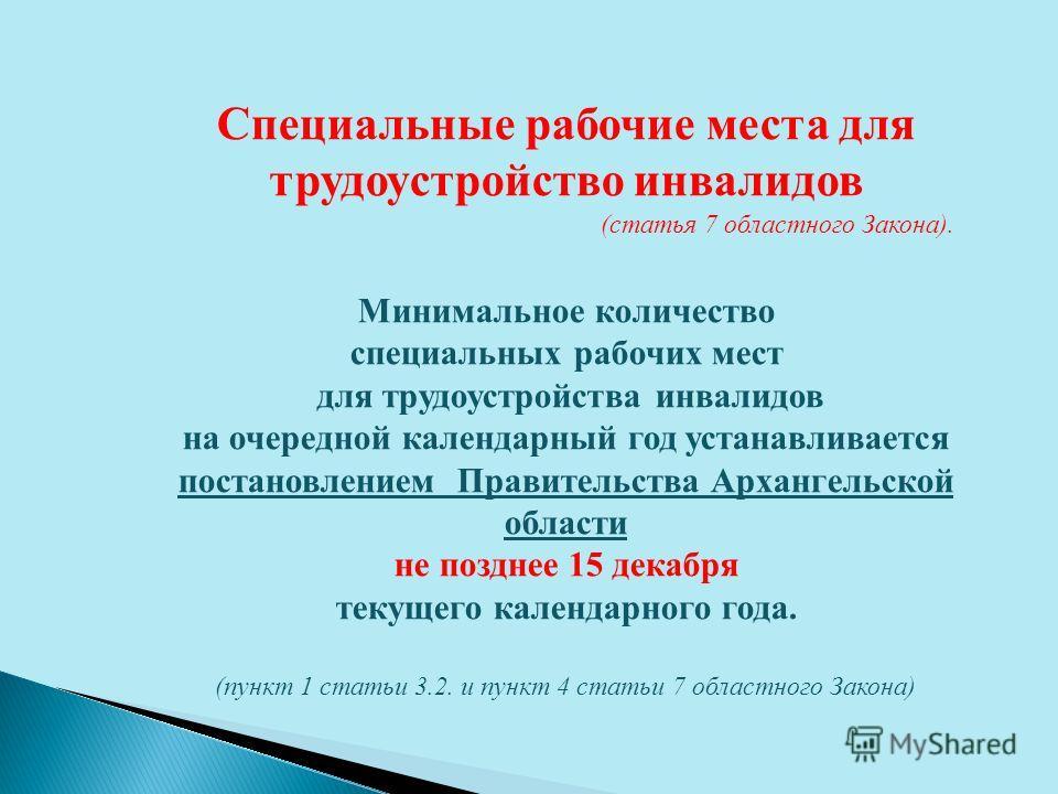 Специальные рабочие места для трудоустройство инвалидов (статья 7 областного Закона). Минимальное количество специальных рабочих мест для трудоустройства инвалидов на очередной календарный год устанавливается постановлением Правительства Архангельско