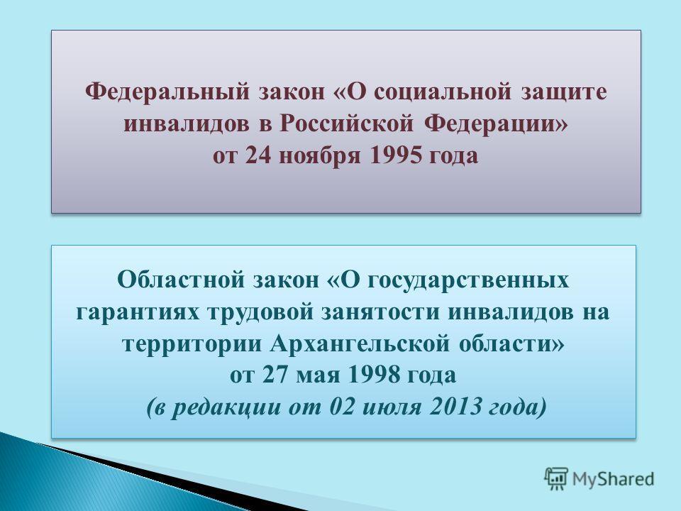 Федеральный закон «О социальной защите инвалидов в Российской Федерации» от 24 ноября 1995 года Федеральный закон «О социальной защите инвалидов в Российской Федерации» от 24 ноября 1995 года Областной закон «О государственных гарантиях трудовой заня
