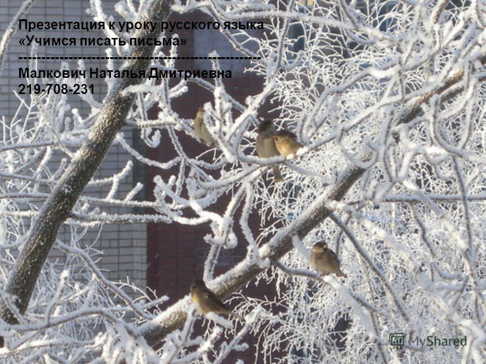 Презентация к уроку русского языка «Учимся писать письма» ------------------------------------------------------ Малкович Наталья Дмитриевна 219-708-231