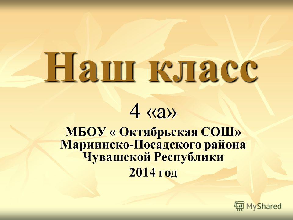 Наш класс 4 «а» МБОУ « Октябрьская СОШ» Мариинско-Посадского района Чувашской Республики 2014 год