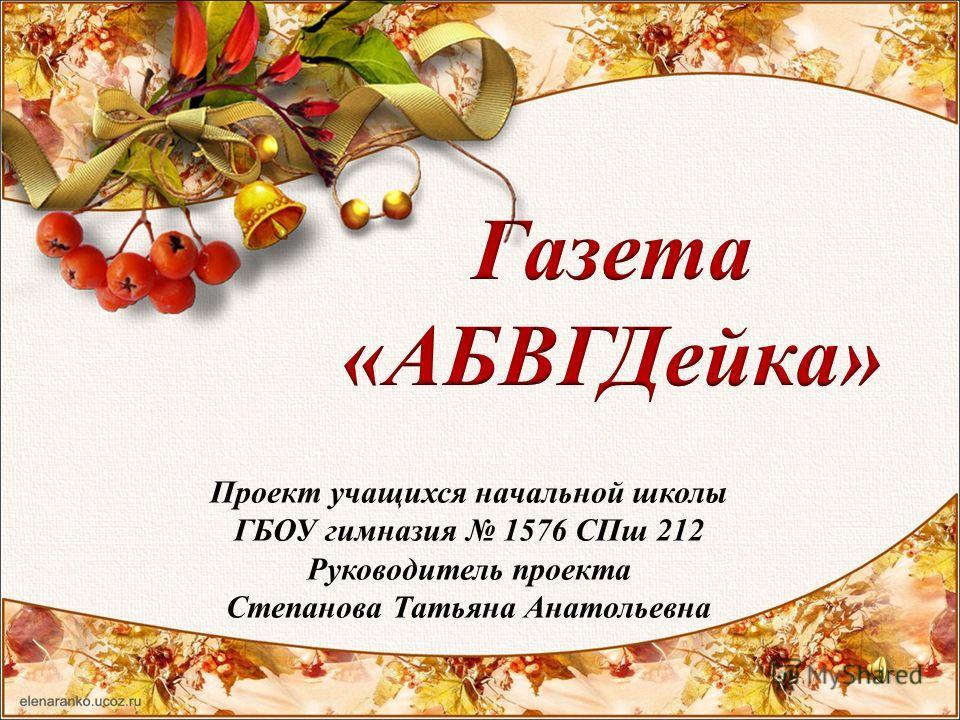 Проект учащихся начальной школы ГБОУ гимназия 1576 СПш 212 Руководитель проекта Степанова Татьяна Анатольевна