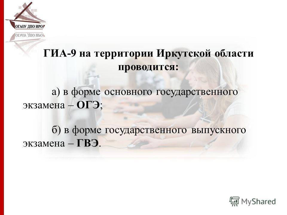 ГИА-9 на территории Иркутской области проводится: а) в форме основного государственного экзамена – ОГЭ; б) в форме государственного выпускного экзамена – ГВЭ.