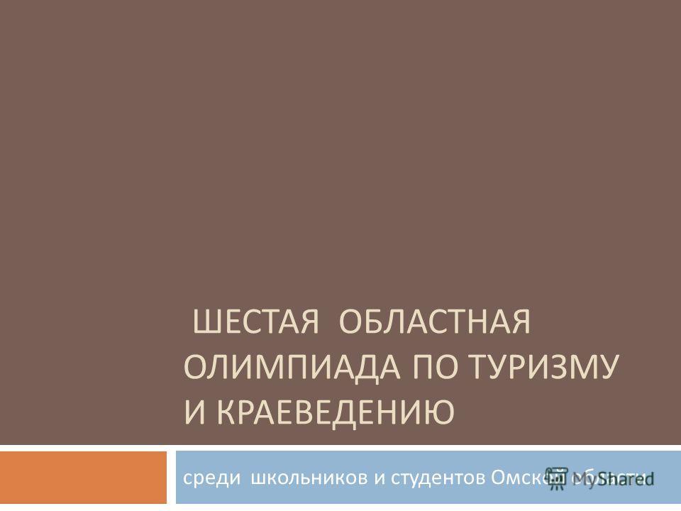 ШЕСТАЯ ОБЛАСТНАЯ ОЛИМПИАДА ПО ТУРИЗМУ И КРАЕВЕДЕНИЮ среди школьников и студентов Омской области