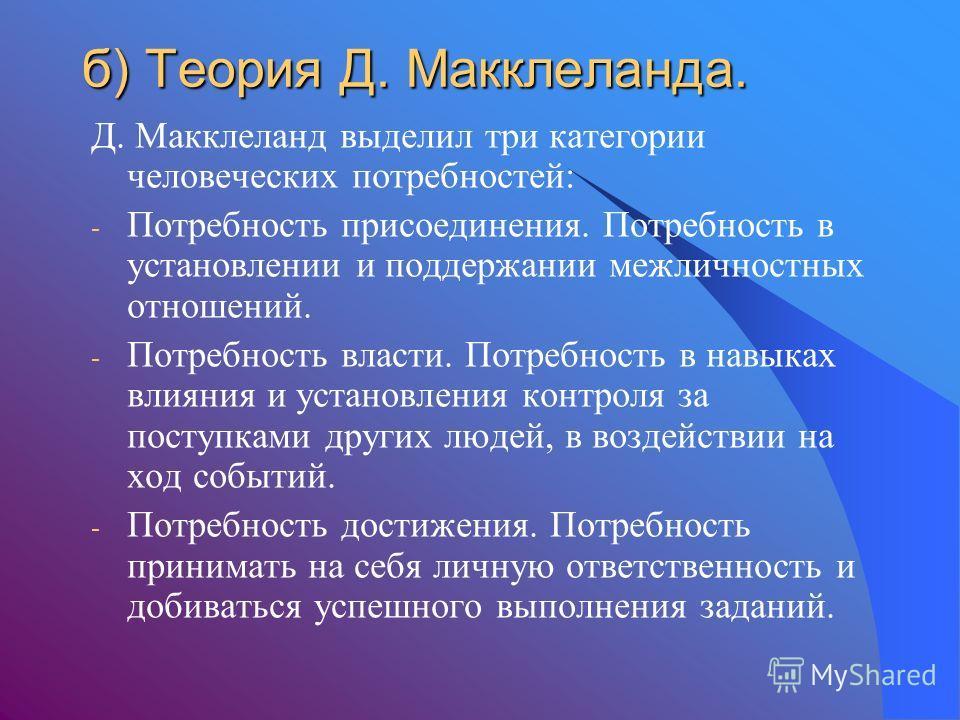 б) Теория Д. Макклеланда. Д. Макклеланд выделил три категории человеческих потребностей: - Потребность присоединения. Потребность в установлении и поддержании межличностных отношений. - Потребность власти. Потребность в навыках влияния и установления