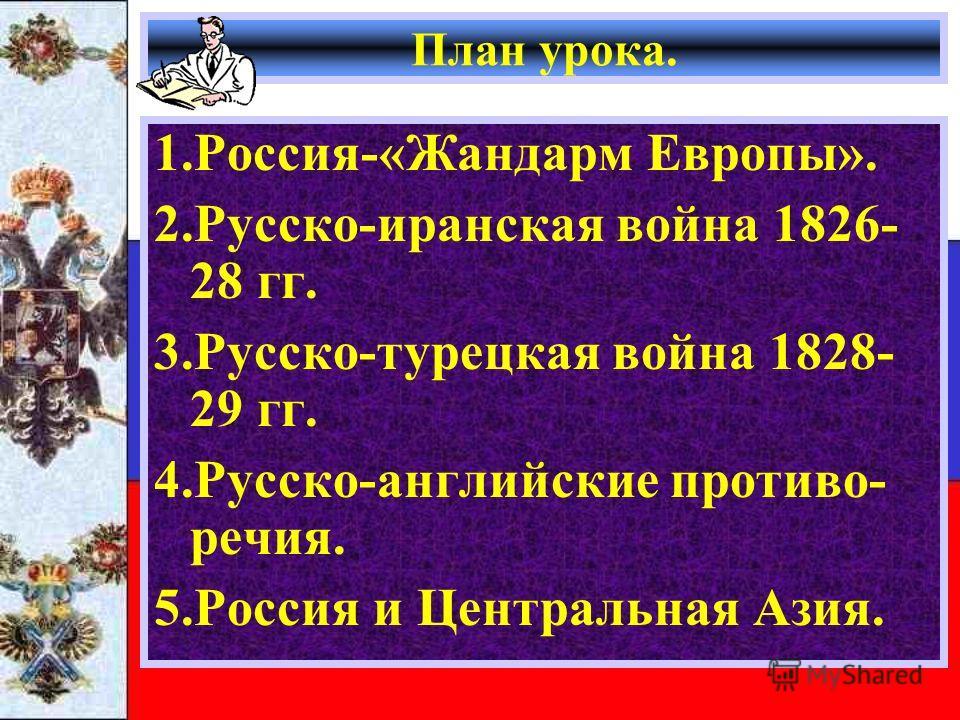 План урока. 1.Россия-«Жандарм Европы». 2.Русско-иранская война 1826- 28 гг. 3.Русско-турецкая война 1828- 29 гг. 4.Русско-английские противо- речия. 5.Россия и Центральная Азия.