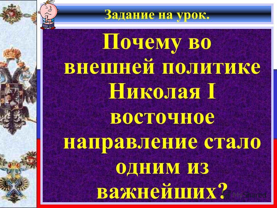 Задание на урок. Почему во внешней политике Николая I восточное направление стало одним из важнейших?