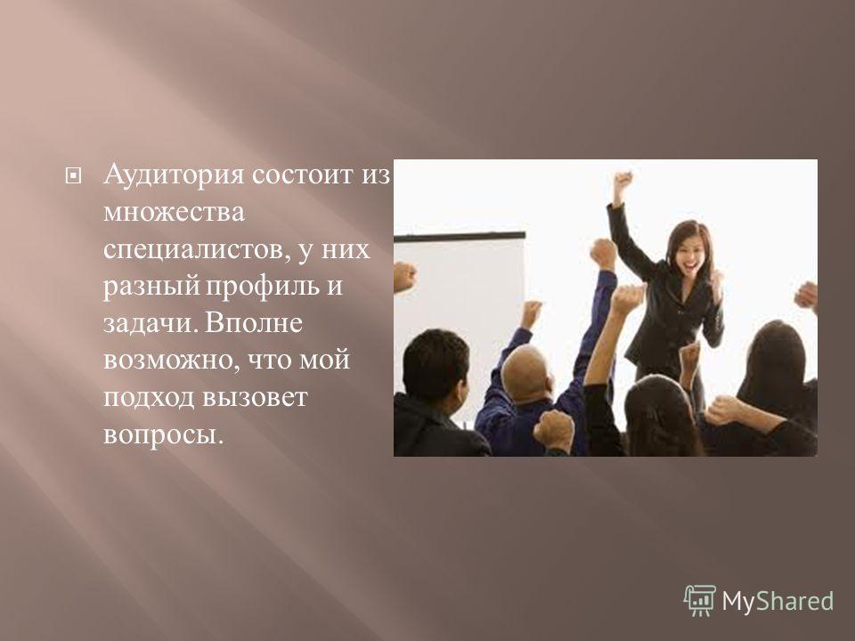 Аудитория состоит из множества специалистов, у них разный профиль и задачи. Вполне возможно, что мой подход вызовет вопросы.