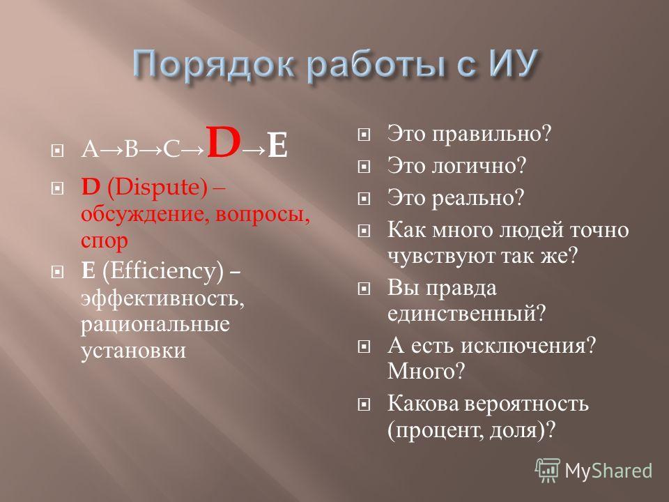 ABC D E D (Dispute) – обсуждение, вопросы, спор E (Efficiency) – эффективность, рациональные установки Это правильно ? Это логично ? Это реально ? Как много людей точно чувствуют так же ? Вы правда единственный ? А есть исключения ? Много ? Какова ве