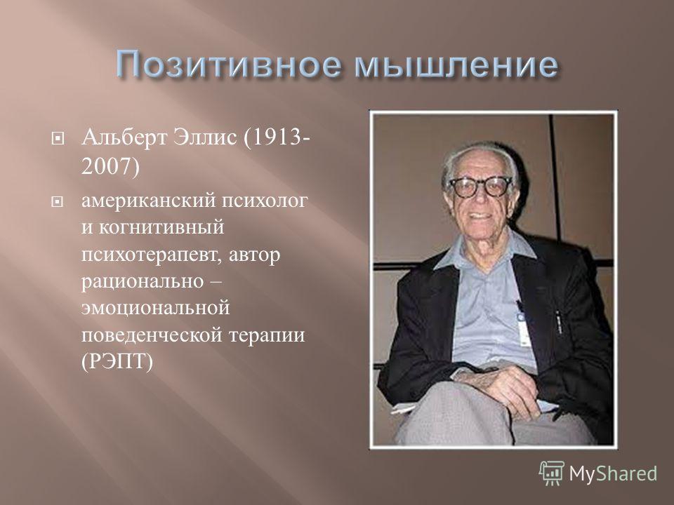 Альберт Эллис (1913- 2007) американский психолог и когнитивный психотерапевт, автор рационально – эмоциональной поведенческой терапии ( РЭПТ )
