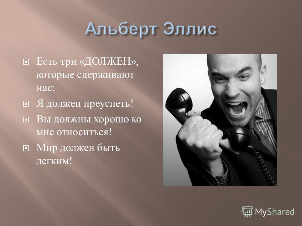 Есть три « ДОЛЖЕН », которые сдерживают нас : Я должен преуспеть ! Вы должны хорошо ко мне относиться ! Мир должен быть легким !