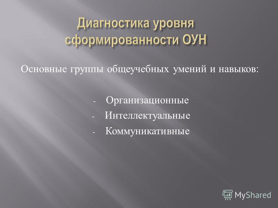 Основные группы общеучебных умений и навыков : - Организационные - Интеллектуальные - Коммуникативные