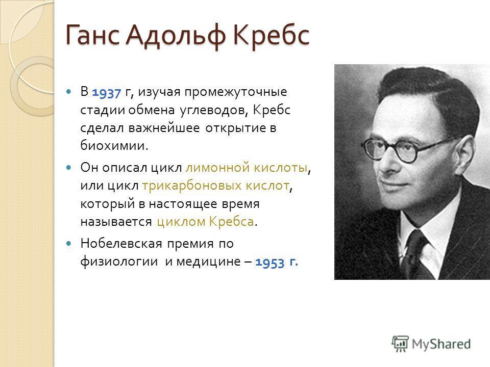 Ганс Адольф Кребс В 1937 г, изучая промежуточные стадии обмена углеводов, Кребс сделал важнейшее открытие в биохимии. Он описал цикл лимонной кислоты, или цикл трикарбоновых кислот, который в настоящее время называется циклом Кребса. Нобелевская прем