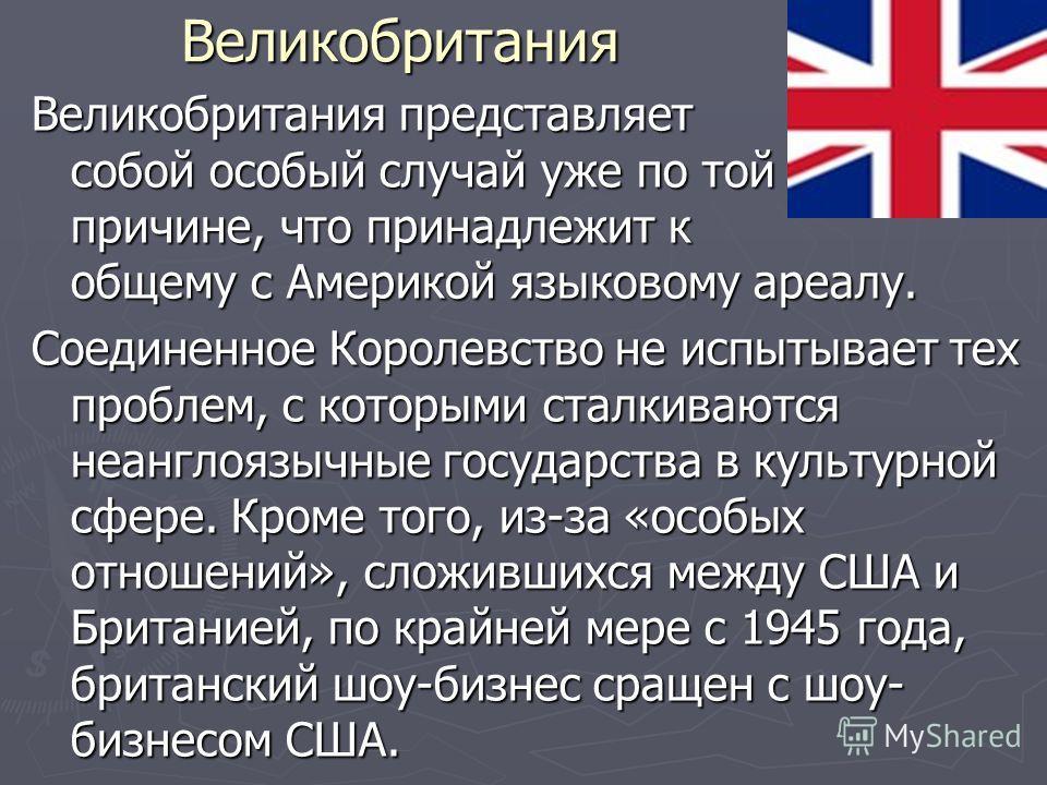 Великобритания Великобритания представляет собой особый случай уже по той причине, что принадлежит к общему с Америкой языковому ареалу. Соединенное Королевство не испытывает тех проблем, с которыми сталкиваются неанглоязычные государства в культурно