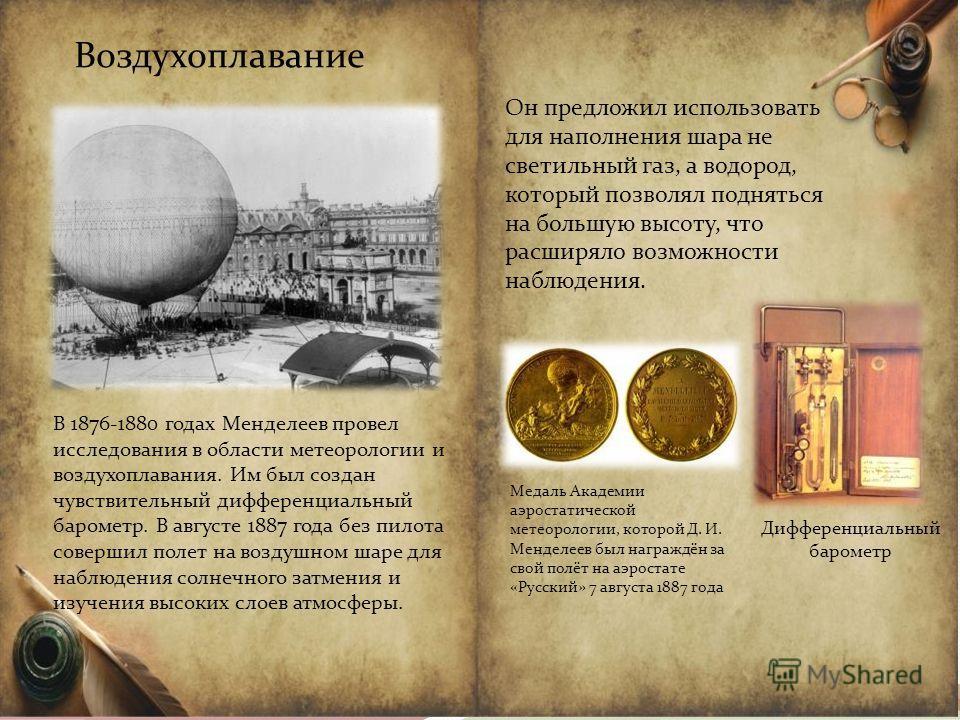 Воздухоплавание В 1876-1880 годах Менделеев провел исследования в области метеорологии и воздухоплавания. Им был создан чувствительный дифференциальный барометр. В августе 1887 года без пилота совершил полет на воздушном шаре для наблюдения солнечног
