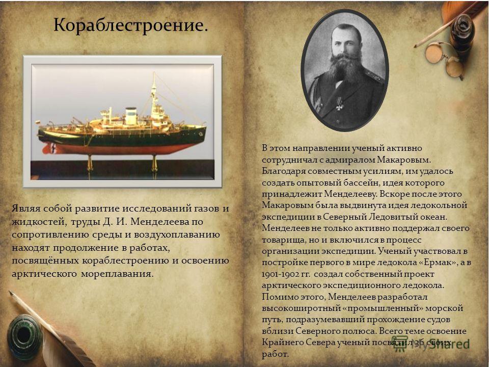 Кораблестроение. Являя собой развитие исследований газов и жидкостей, труды Д. И. Менделеева по сопротивлению среды и воздухоплаванию находят продолжение в работах, посвящённых кораблестроению и освоению арктического мореплавания. В этом направлении