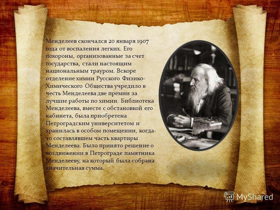 Менделеев скончался 20 января 1907 года от воспаления легких. Его похороны, организованные за счет государства, стали настоящим национальным трауром. Вскоре отделение химии Русского Физико- Химического Общества учредило в честь Менделеева две премии