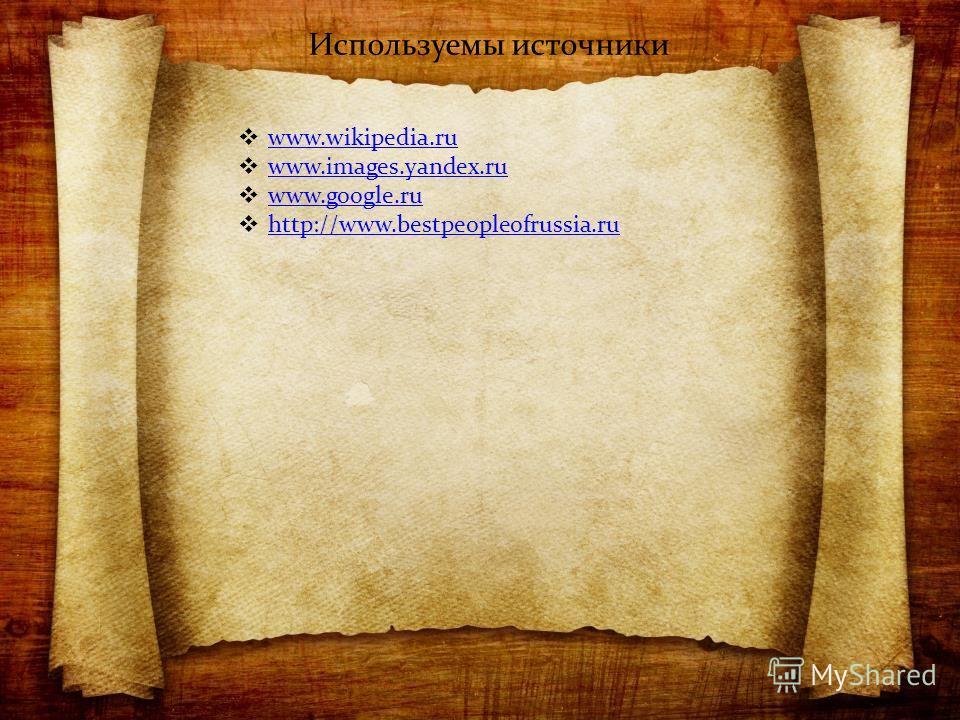Используемы источники www.wikipedia.ru www.images.yandex.ru www.google.ru http://www.bestpeopleofrussia.ru