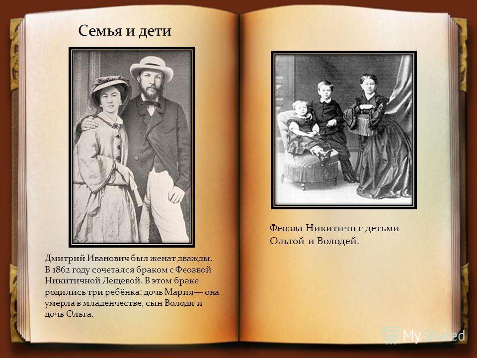 Семья и дети Дмитрий Иванович был женат дважды. В 1862 году сочетался браком с Феозвой Никитичной Лещевой. В этом браке родились три ребёнка: дочь Мария она умерла в младенчестве, сын Володя и дочь Ольга. Феозва Никитичн с детьми Ольгой и Володей.