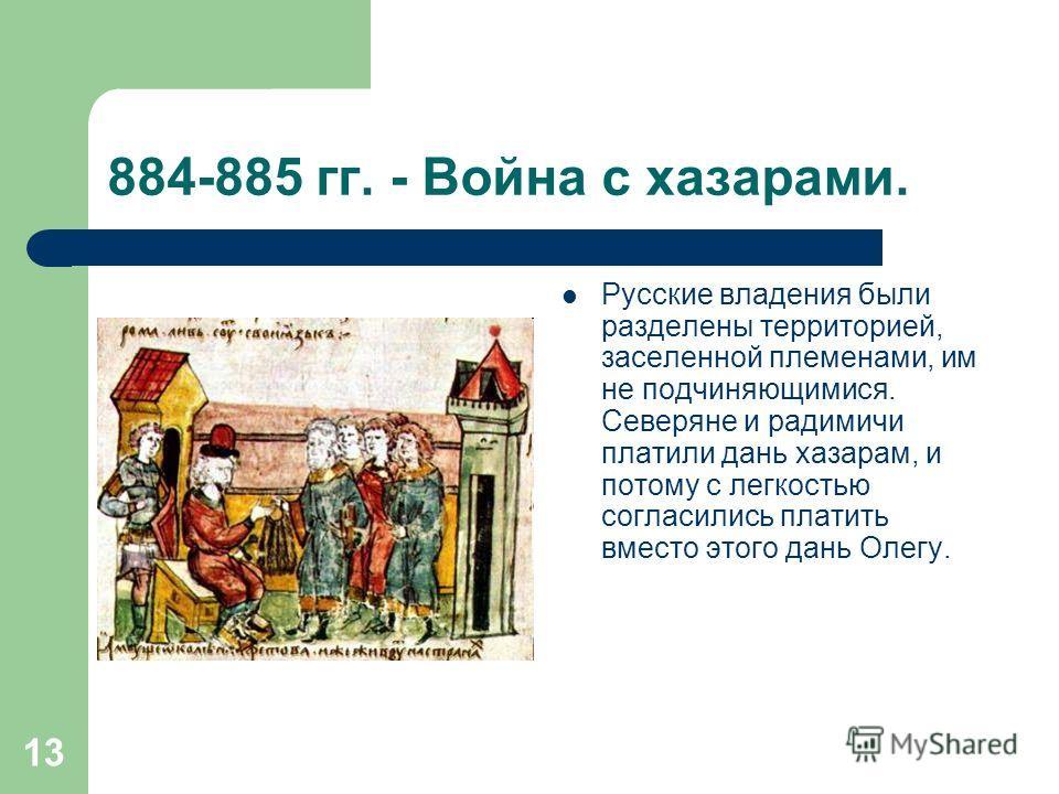 13 884-885 гг. - Война с хазарами. Русские владения были разделены территорией, заселенной племенами, им не подчиняющимися. Северяне и радимичи платили дань хазарам, и потому с легкостью согласились платить вместо этого дань Олегу.