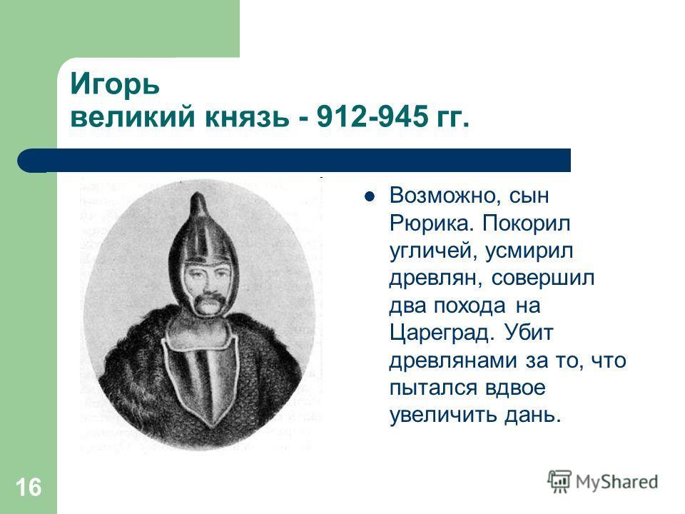 16 Игорь великий князь - 912-945 гг. Возможно, сын Рюрика. Покорил угличей, усмирил древлян, совершил два похода на Цареград. Убит древлянами за то, что пытался вдвое увеличить дань.