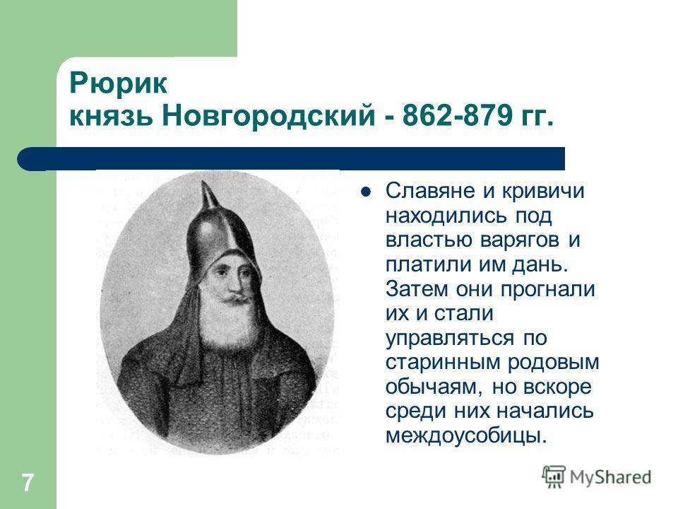 7 Рюрик князь Новгородский - 862-879 гг. Славяне и кривичи находились под властью варягов и платили им дань. Затем они прогнали их и стали управляться по старинным родовым обычаям, но вскоре среди них начались междоусобицы.