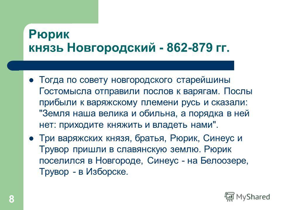 8 Рюрик князь Новгородский - 862-879 гг. Тогда по совету новгородского старейшины Гостомысла отправили послов к варягам. Послы прибыли к варяжскому племени русь и сказали: