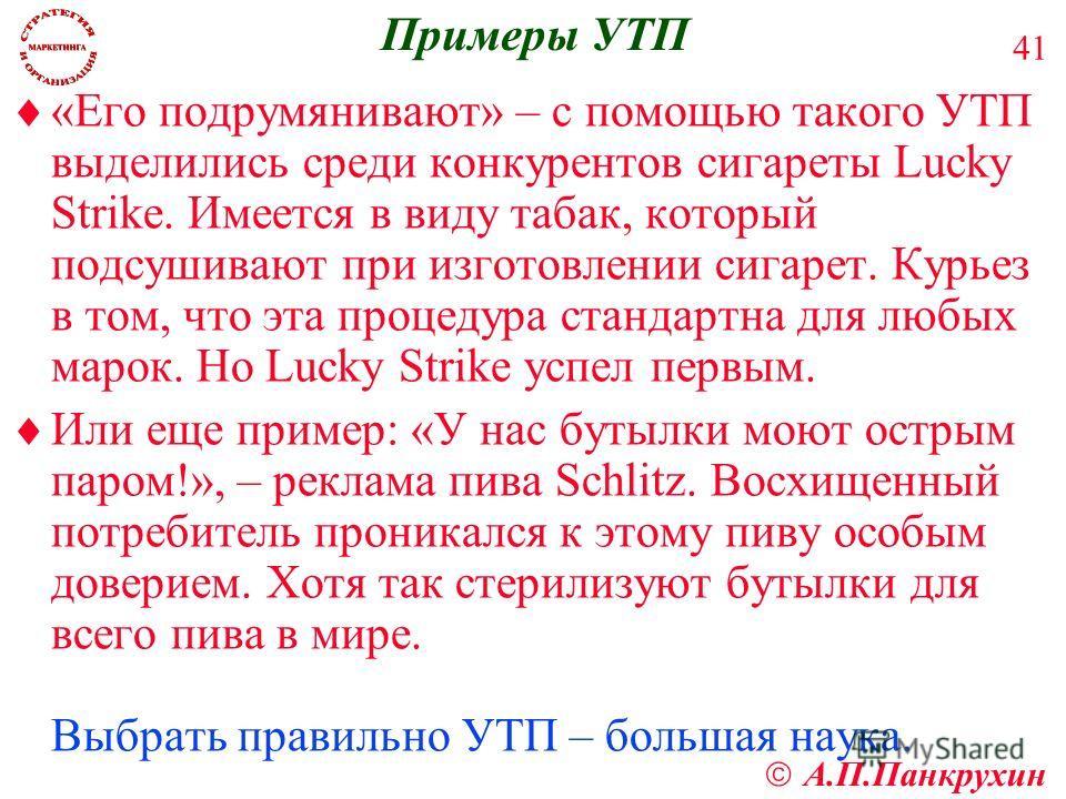 А.П.Панкрухин 41 Примеры УТП «Его подрумянивают» – с помощью такого УТП выделились среди конкурентов сигареты Lucky Strike. Имеется в виду табак, который подсушивают при изготовлении сигарет. Курьез в том, что эта процедура стандартна для любых марок