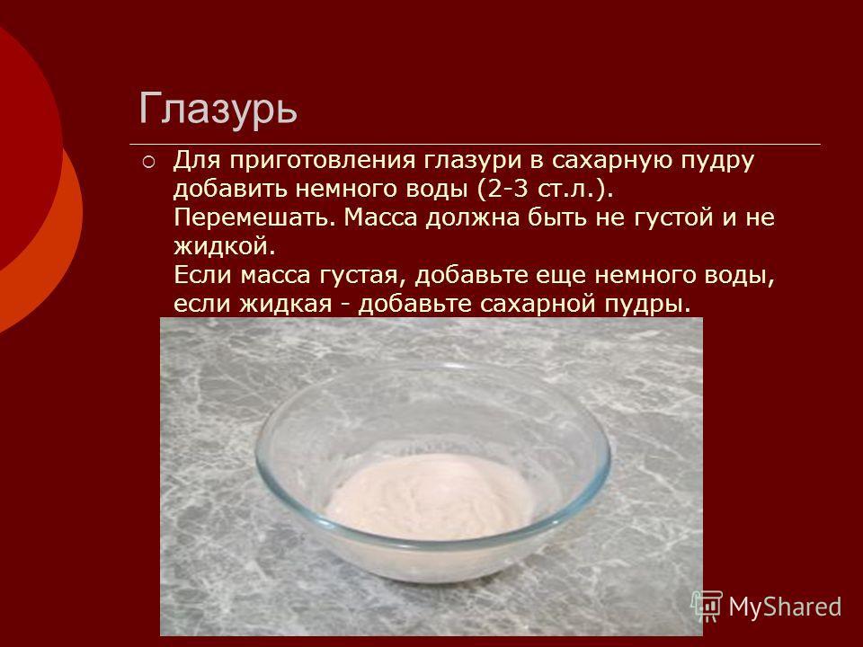 Глазурь Для приготовления глазури в сахарную пудру добавить немного воды (2-3 ст.л.). Перемешать. Масса должна быть не густой и не жидкой. Если масса густая, добавьте еще немного воды, если жидкая - добавьте сахарной пудры.