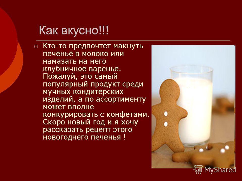 Как вкусно!!! Кто-то предпочтет макнуть печенье в молоко или намазать на него клубничное варенье. Пожалуй, это самый популярный продукт среди мучных кондитерских изделий, а по ассортименту может вполне конкурировать с конфетами. Скоро новый год и я х