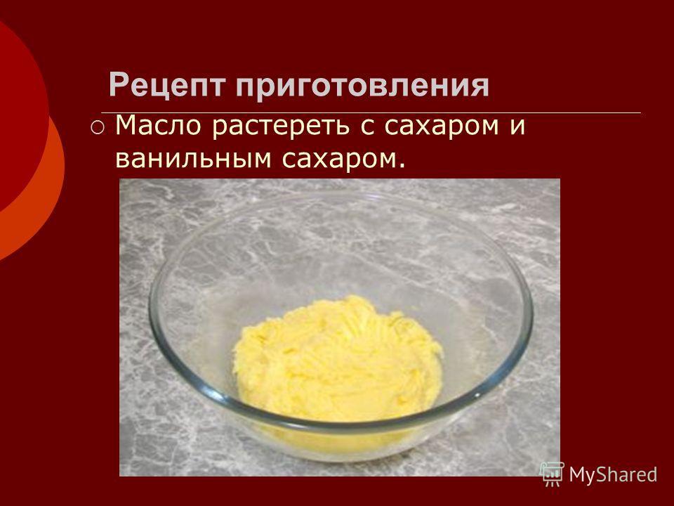 Рецепт приготовления Масло растереть с сахаром и ванильным сахаром.