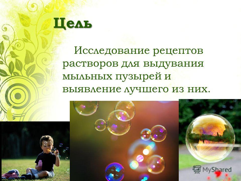 Цель Исследование рецептов растворов для выдувания мыльных пузырей и выявление лучшего из них.