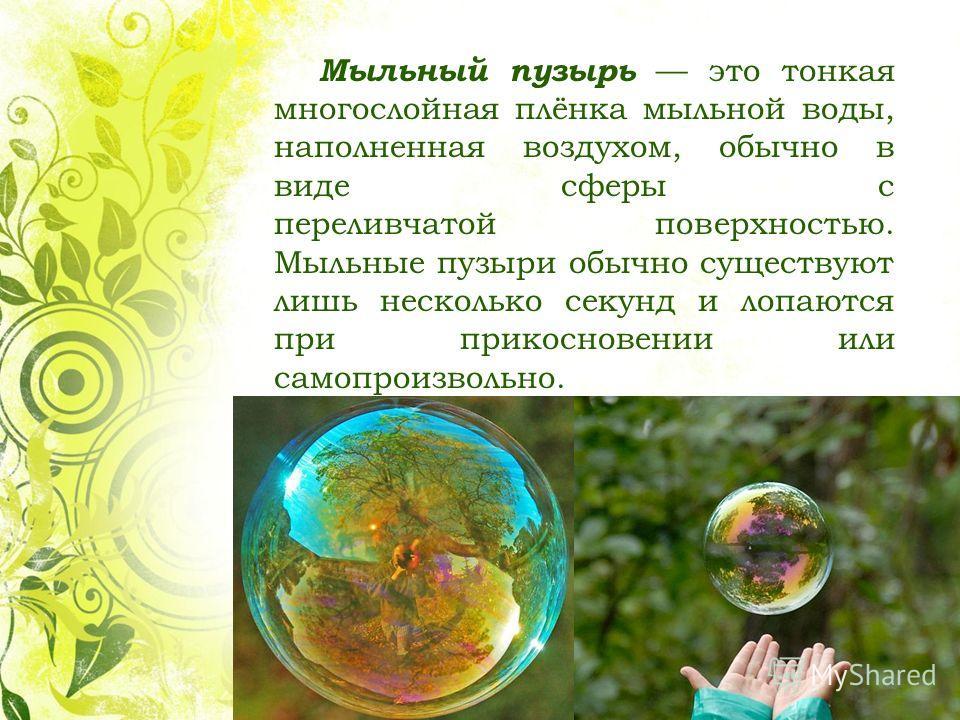Мыльный пузырь это тонкая многослойная плёнка мыльной воды, наполненная воздухом, обычно в виде сферы с переливчатой поверхностью. Мыльные пузыри обычно существуют лишь несколько секунд и лопаются при прикосновении или самопроизвольно.