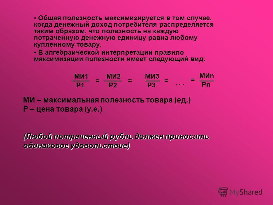 (Любой потраченный рубль должен приносить одинаковое удовольствие) МИ – максимальная полезность товара (ед.) Р – цена товара (у.е.) (Любой потраченный рубль должен приносить одинаковое удовольствие) Общая полезность максимизируется в том случае, когд