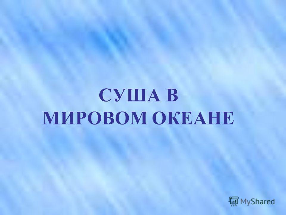 СУША В МИРОВОМ ОКЕАНЕ