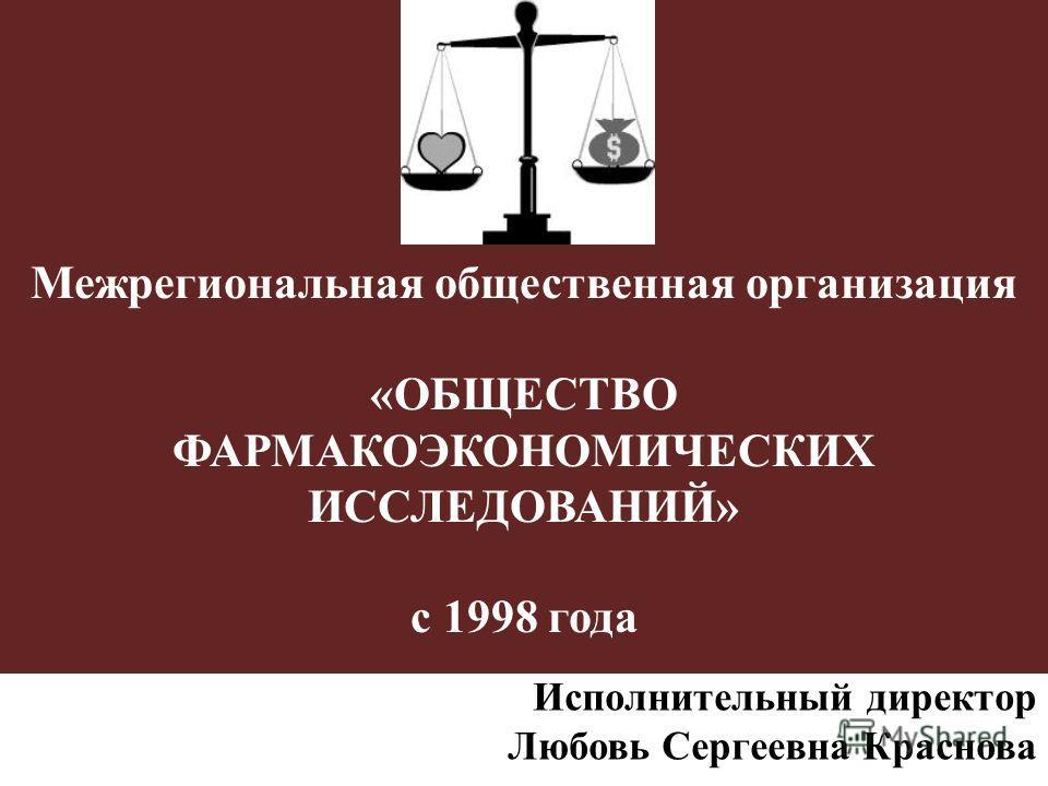Межрегиональная общественная организация «ОБЩЕСТВО ФАРМАКОЭКОНОМИЧЕСКИХ ИССЛЕДОВАНИЙ» с 1998 года Исполнительный директор Любовь Сергеевна Краснова