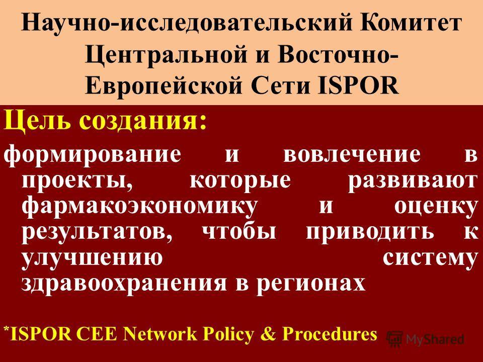 Цель создания: формирование и вовлечение в проекты, которые развивают фармакоэкономику и оценку результатов, чтобы приводить к улучшению систему здравоохранения в регионах * ISPOR CEE Network Policy & Procedures Научно-исследовательский Комитет Центр