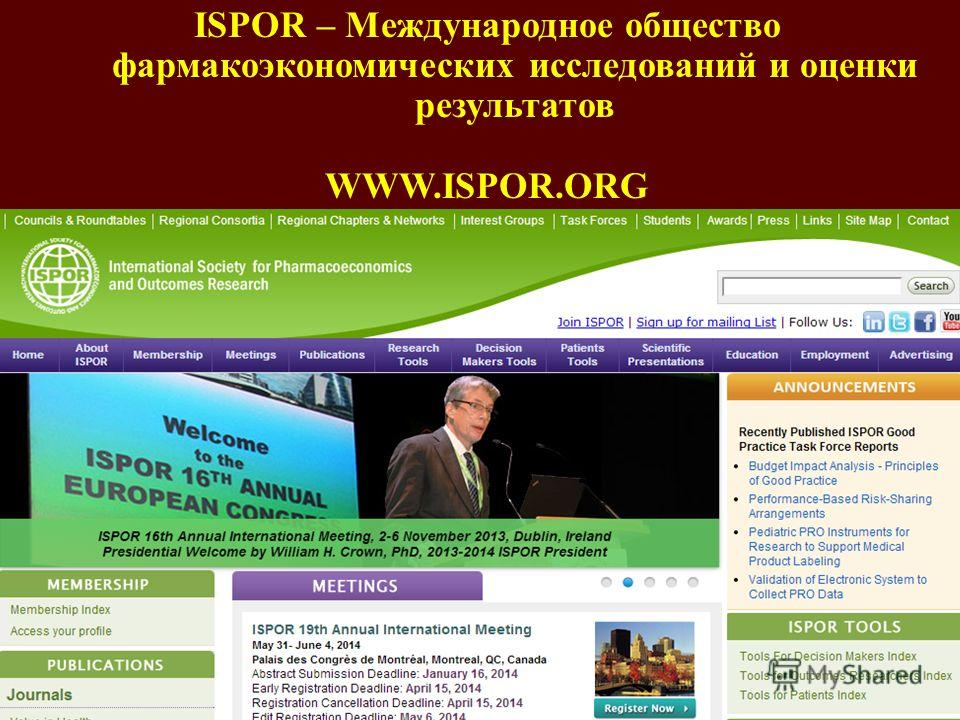 ISPOR – Международное общество фармакоэкономических исследований и оценки результатов WWW.ISPOR.ORG Открытое в 1998 Самый большой филиал ISPOR в мире 25 филиалов в России 5 отделений в других странах: Абхазия, Белоруссия, Казахстан, Молдова, Украина,