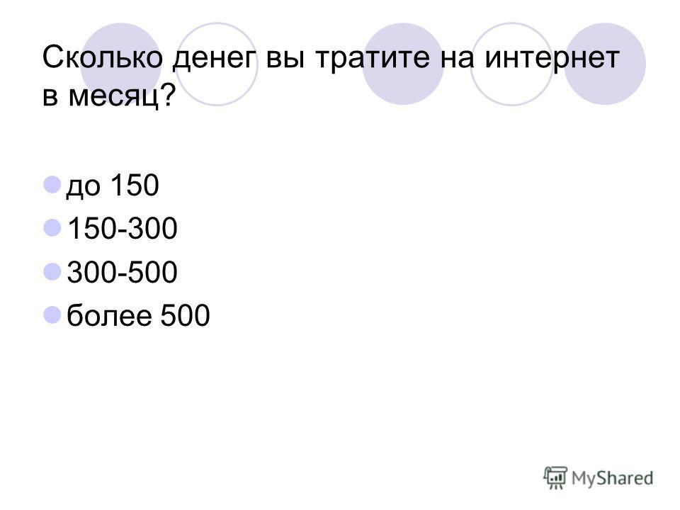 Сколько денег вы тратите на интернет в месяц? до 150 150-300 300-500 более 500