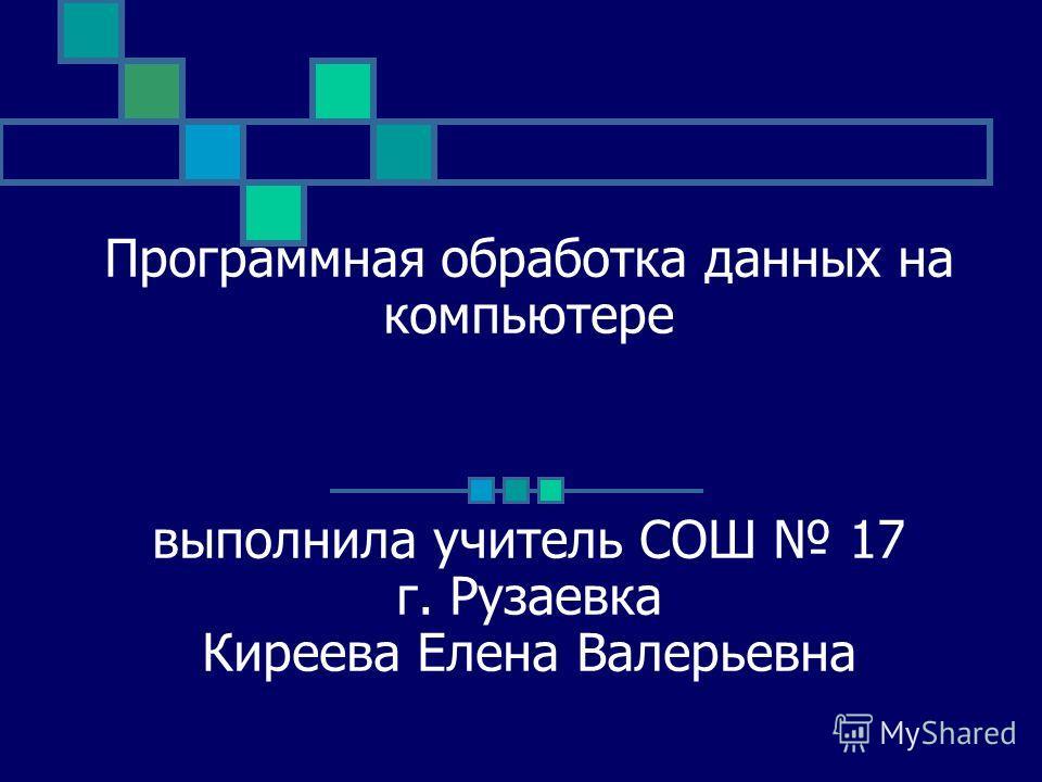 Программная обработка данных на компьютере выполнила учитель СОШ 17 г. Рузаевка Киреева Елена Валерьевна
